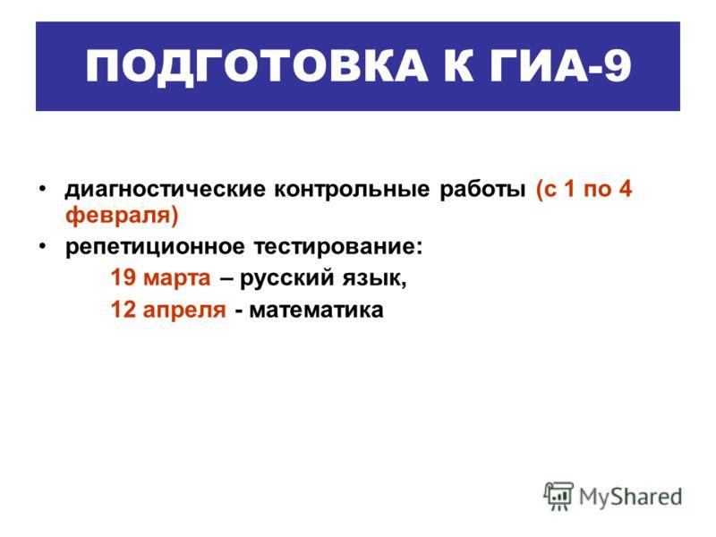 диагностические контрольные работы (с 1 по 4 февраля) репетиционное тестирование: 19 марта – русский язык, 12 апреля - математика ПОДГОТОВКА К ГИА-9