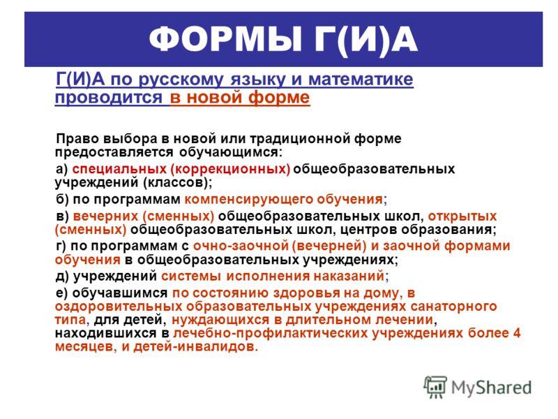 ФОРМЫ Г(И)А Г(И)А по русскому языку и математике проводится в новой форме Право выбора в новой или традиционной форме предоставляется обучающимся: а) специальных (коррекционных) общеобразовательных учреждений (классов); б) по программам компенсирующе