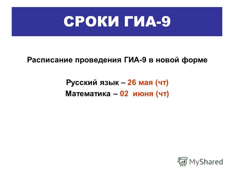 Расписание проведения ГИА-9 в новой форме Русский язык – 26 мая (чт) Математика – 02 июня (чт) СРОКИ ГИА-9
