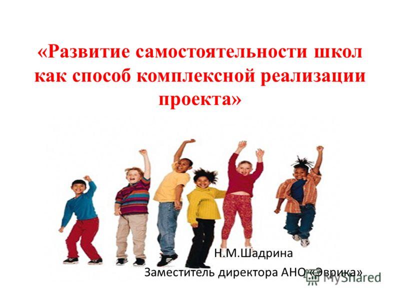 «Развитие самостоятельности школ как способ комплексной реализации проекта» Н.М.Шадрина Заместитель директора АНО «Эврика»
