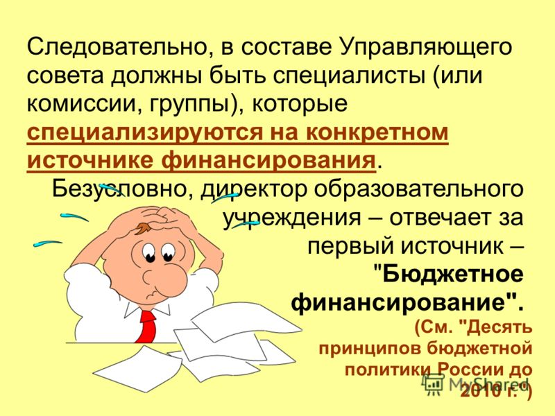 Следовательно, в составе Управляющего совета должны быть специалисты (или комиссии, группы), которые специализируются на конкретном источнике финансирования. Безусловно, директор образовательного учреждения – отвечает за первый источник –