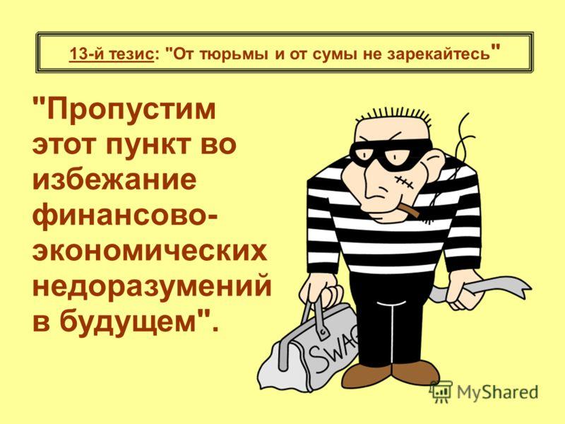 13-й тезис: От тюрьмы и от сумы не зарекайтесь  Пропустим этот пункт во избежание финансово- экономических недоразумений в будущем.