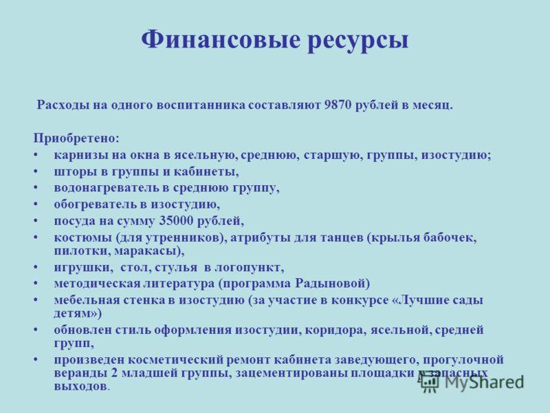 Финансовые ресурсы Расходы на одного воспитанника составляют 9870 рублей в месяц. Приобретено: карнизы на окна в ясельную, среднюю, старшую, группы, изостудию; шторы в группы и кабинеты, водонагреватель в среднюю группу, обогреватель в изостудию, пос