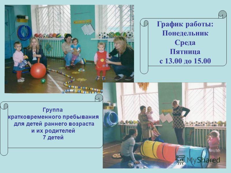 График работы: Понедельник Среда Пятница с 13.00 до 15.00 Группа кратковременного пребывания для детей раннего возраста и их родителей 7 детей