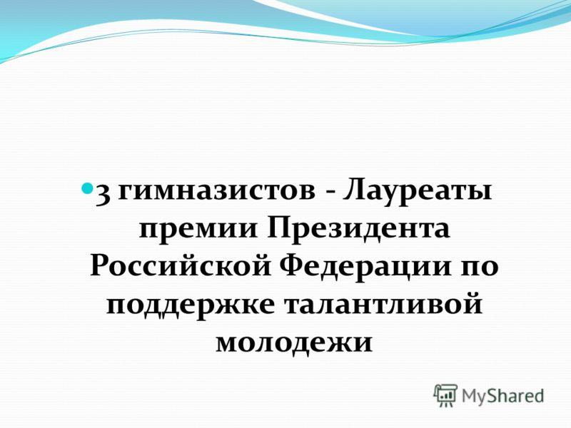 3 гимназистов - Лауреаты премии Президента Российской Федерации по поддержке талантливой молодежи