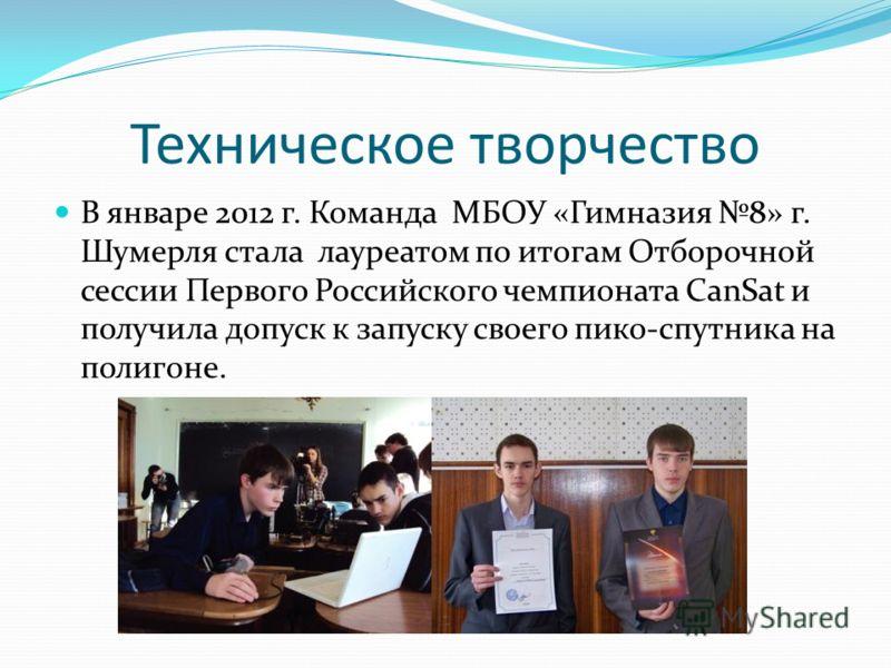 Техническое творчество В январе 2012 г. Команда МБОУ «Гимназия 8» г. Шумерля стала лауреатом по итогам Отборочной сессии Первого Российского чемпионата CanSat и получила допуск к запуску своего пико-спутника на полигоне.