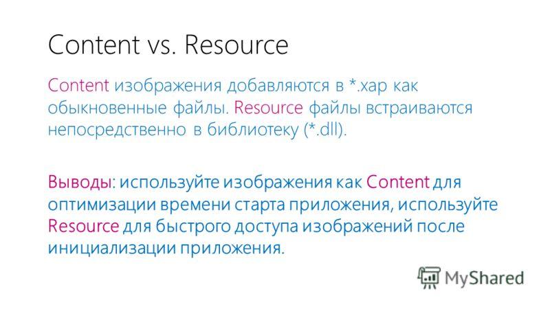 Content vs. Resource Content изображения добавляются в *.xap как обыкновенные файлы. Resource файлы встраиваются непосредственно в библиотеку (*.dll). Выводы: используйте изображения как Content для оптимизации времени старта приложения, используйте