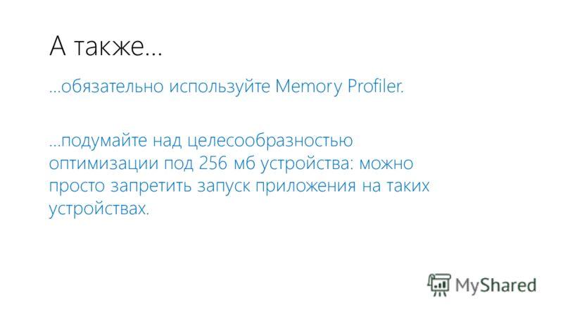 А также… …обязательно используйте Memory Profiler. …подумайте над целесообразностью оптимизации под 256 мб устройства: можно просто запретить запуск приложения на таких устройствах.