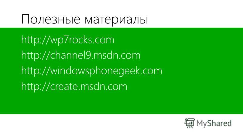 Полезные материалы http://wp7rocks.com http://channel9.msdn.com http://windowsphonegeek.com http://create.msdn.com