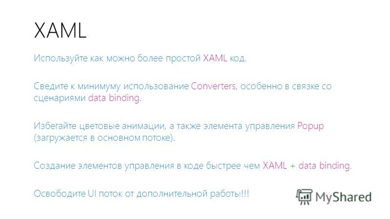 XAML Используйте как можно более простой XAML код. Сведите к минимуму использование Converters, особенно в связке со сценариями data binding. Избегайте цветовые анимации, а также элемента управления Popup (загружается в основном потоке). Создание эле