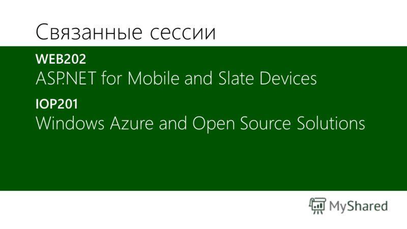 Связанные сессии WEB202 ASP.NET for Mobile and Slate Devices IOP201 Windows Azure and Open Source Solutions