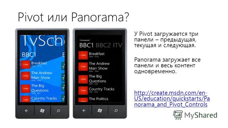 Pivot или Panorama? У Pivot загружается три панели – предыдущая, текущая и следующая. Panorama загружает все панели и весь контент одновременно. http://create.msdn.com/en- US/education/quickstarts/Pa norama_and_Pivot_Controls