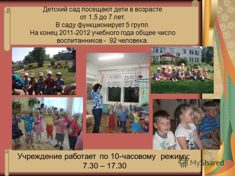 Детский сад посещают дети в возрасте от 1,5 до 7 лет. В саду функционирует 5 групп. На конец 2011-2012 учебного года общее число воспитанников - 92 человека. Учреждение работает по 10-часовому режиму: 7.30 – 17.30