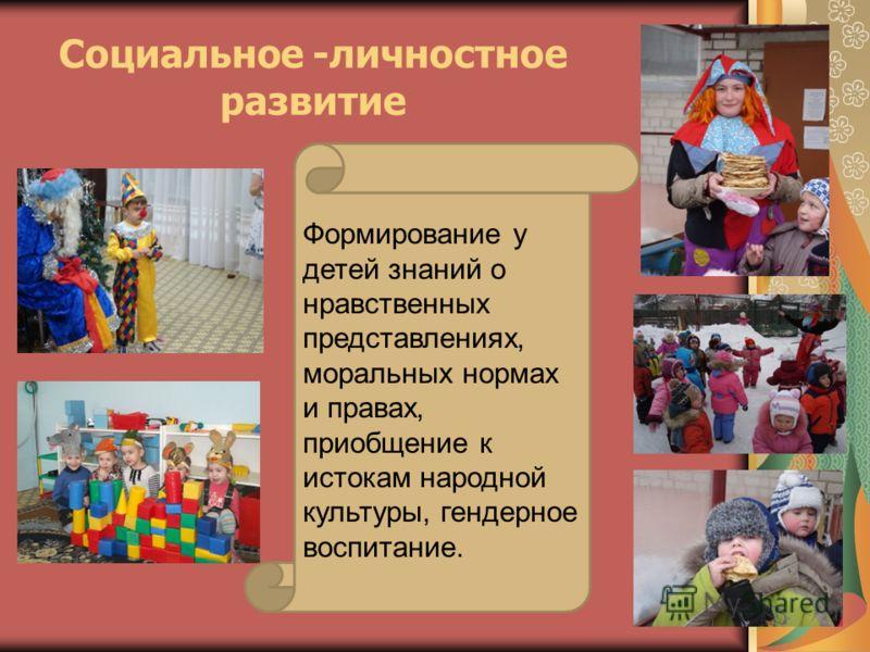 Социальное -личностное развитие Формирование у детей знаний о нравственных представлениях, моральных нормах и правах, приобщение к истокам народной культуры, гендерное воспитание.