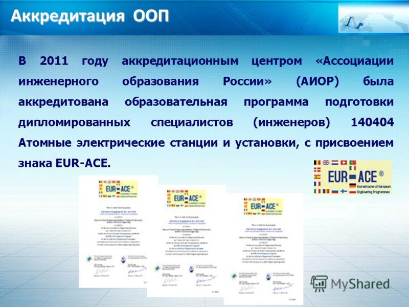 Аккредитация ООП В 2011 году аккредитационным центром «Ассоциации инженерного образования России» (АИОР) была аккредитована образовательная программа подготовки дипломированных специалистов (инженеров) 140404 Атомные электрические станции и установки