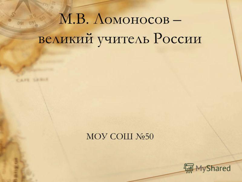 М.В. Ломоносов – великий учитель России МОУ СОШ 50