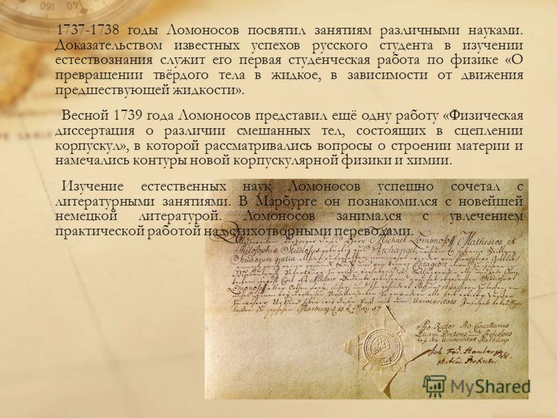1737-1738 годы Ломоносов посвятил занятиям различными науками. Доказательством известных успехов русского студента в изучении естествознания служит его первая студенческая работа по физике «О превращении твёрдого тела в жидкое, в зависимости от движе