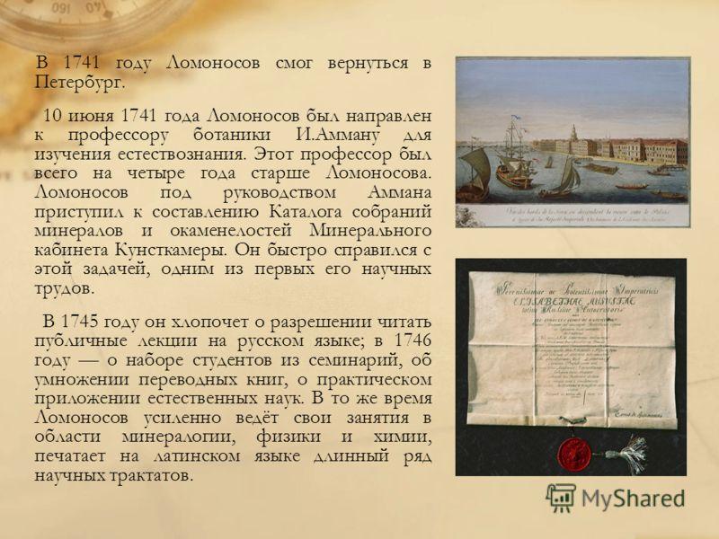 В 1741 году Ломоносов смог вернуться в Петербург. 10 июня 1741 года Ломоносов был направлен к профессору ботаники И.Амману для изучения естествознания. Этот профессор был всего на четыре года старше Ломоносова. Ломоносов под руководством Аммана прист