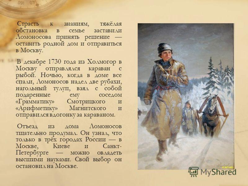 Страсть к знаниям, тяжёлая обстановка в семье заставили Ломоносова принять решение оставить родной дом и отправиться в Москву. В декабре 1730 года из Холмогор в Москву отправлялся караван с рыбой. Ночью, когда в доме все спали, Ломоносов надел две ру