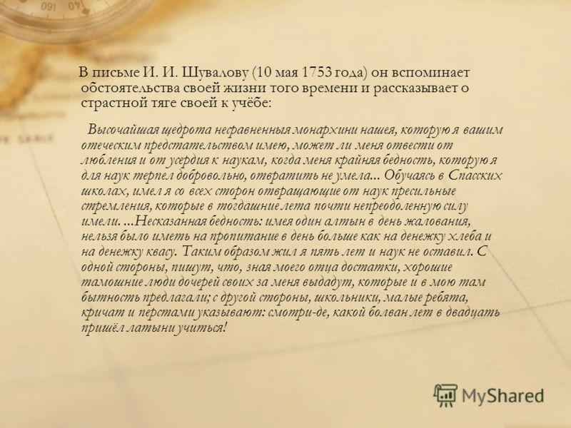 В письме И. И. Шувалову (10 мая 1753 года) он вспоминает обстоятельства своей жизни того времени и рассказывает о страстной тяге своей к учёбе: Высочайшая щедрота несравненныя монархини нашея, которую я вашим отеческим предстательством имею, может ли