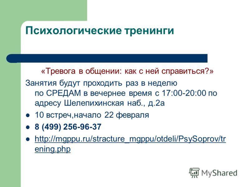 Психологические тренинги «Тревога в общении: как с ней справиться?» Занятия будут проходить раз в неделю по СРЕДАМ в вечернее время с 17:00-20:00 по адресу Шелепихинская наб., д.2а 10 встреч,начало 22 февраля 8 (499) 256-96-37 http://mgppu.ru/stractu