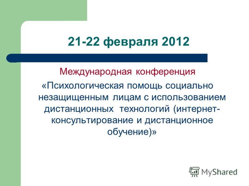 21-22 февраля 2012 Международная конференция «Психологическая помощь социально незащищенным лицам с использованием дистанционных технологий (интернет- консультирование и дистанционное обучение)»