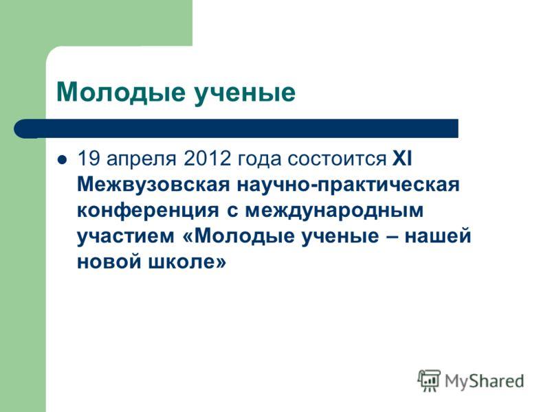 Молодые ученые 19 апреля 2012 года состоится XI Межвузовская научно-практическая конференция с международным участием «Молодые ученые – нашей новой школе»