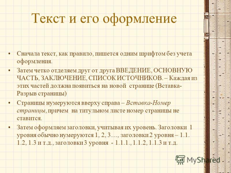 Текст и его оформление Сначала текст, как правило, пишется одним шрифтом без учета оформления. Затем четко отделяем друг от друга ВВЕДЕНИЕ, ОСНОВНУЮ ЧАСТЬ, ЗАКЛЮЧЕНИЕ, СПИСОК ИСТОЧНИКОВ. – Каждая из этих частей должна появиться на новой странице (Вст