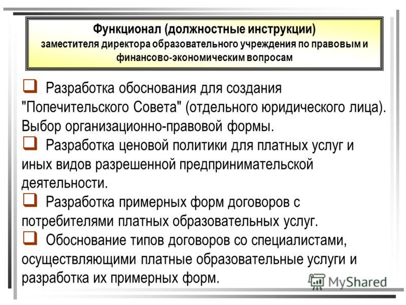 Функционал (должностные инструкции) заместителя директора образовательного учреждения по правовым и финансово-экономическим вопросам Разработка обоснования для создания
