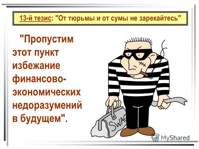 13-й тезис: От тюрьмы и от сумы не зарекайтесь Пропустим этот пункт избежание финансово- экономических недоразумений в будущем.