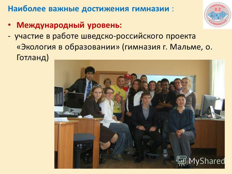 Наиболее важные достижения гимназии : Международный уровень: - участие в работе шведско-российского проекта «Экология в образовании» (гимназия г. Мальме, о. Готланд)