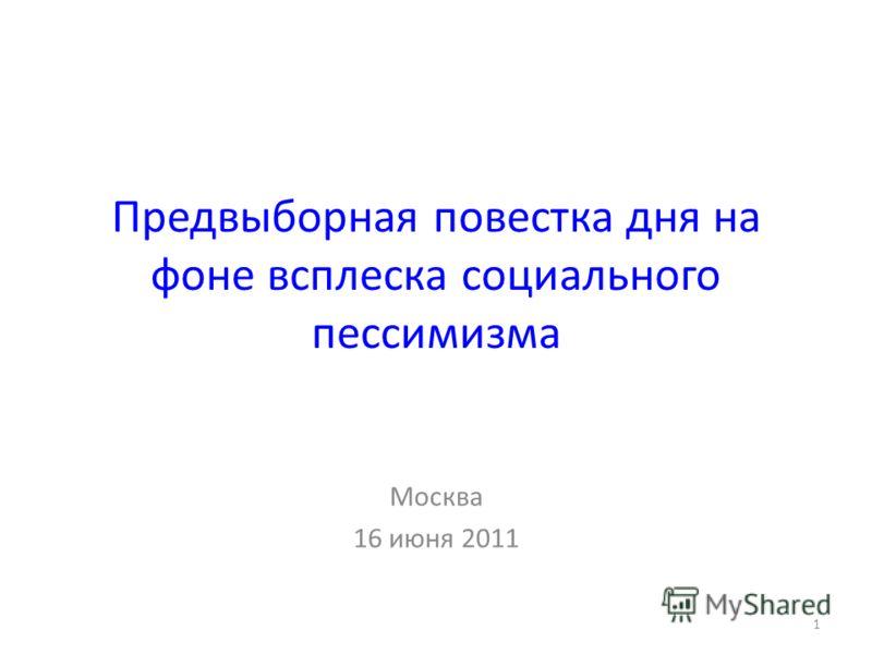 Предвыборная повестка дня на фоне всплеска социального пессимизма Москва 16 июня 2011 1