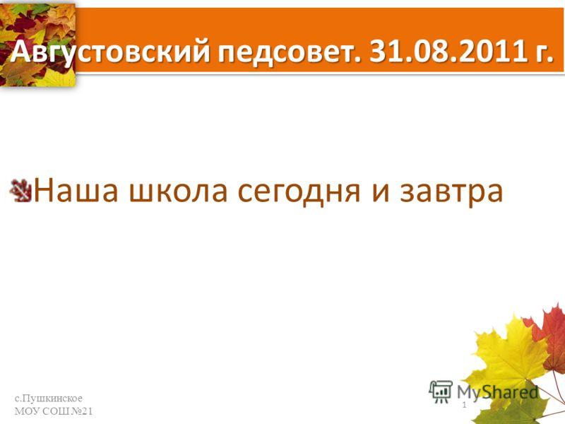 Августовский педсовет. 31.08.2011 г. Наша школа сегодня и завтра с.Пушкинское МОУ СОШ 21 1