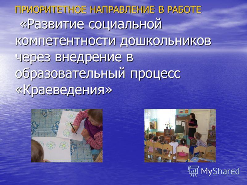 ПРИОРИТЕТНОЕ НАПРАВЛЕНИЕ В РАБОТЕ «Развитие социальной компетентности дошкольников через внедрение в образовательный процесс «Краеведения»