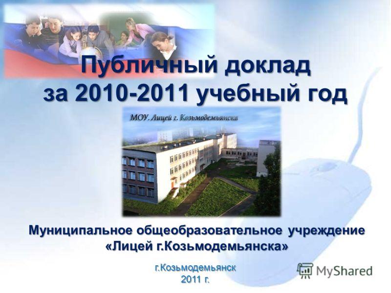 Публичный доклад за 2010-2011 учебный год Муниципальное общеобразовательное учреждение «Лицей г.Козьмодемьянска» г.Козьмодемьянск 2011 г.
