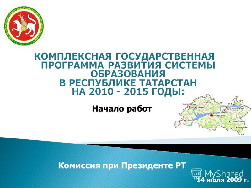 Комиссия при Президенте РТ Начало работ 14 июля 2009 г.