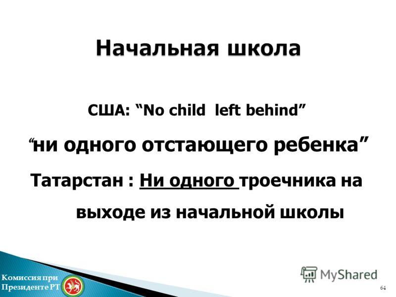 США: No child left behind ни одного отстающего ребенка Татарстан : Ни одного троечника на выходе из начальной школы Комиссия при Президенте РТ 64