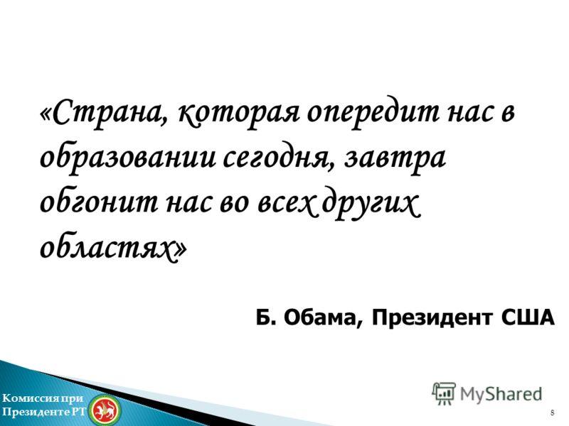 « Страна, которая опередит нас в образовании сегодня, завтра обгонит нас во всех других областях» Б. Обама, Президент США Комиссия при Президенте РТ 8