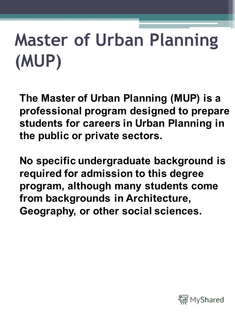 Master of Urban Planning (MUP) The Master of Urban Planning (MUP) is a professional program designed to prepare students for careers in Urban Planning in the public or private sectors. No specific undergraduate background is required for admission to