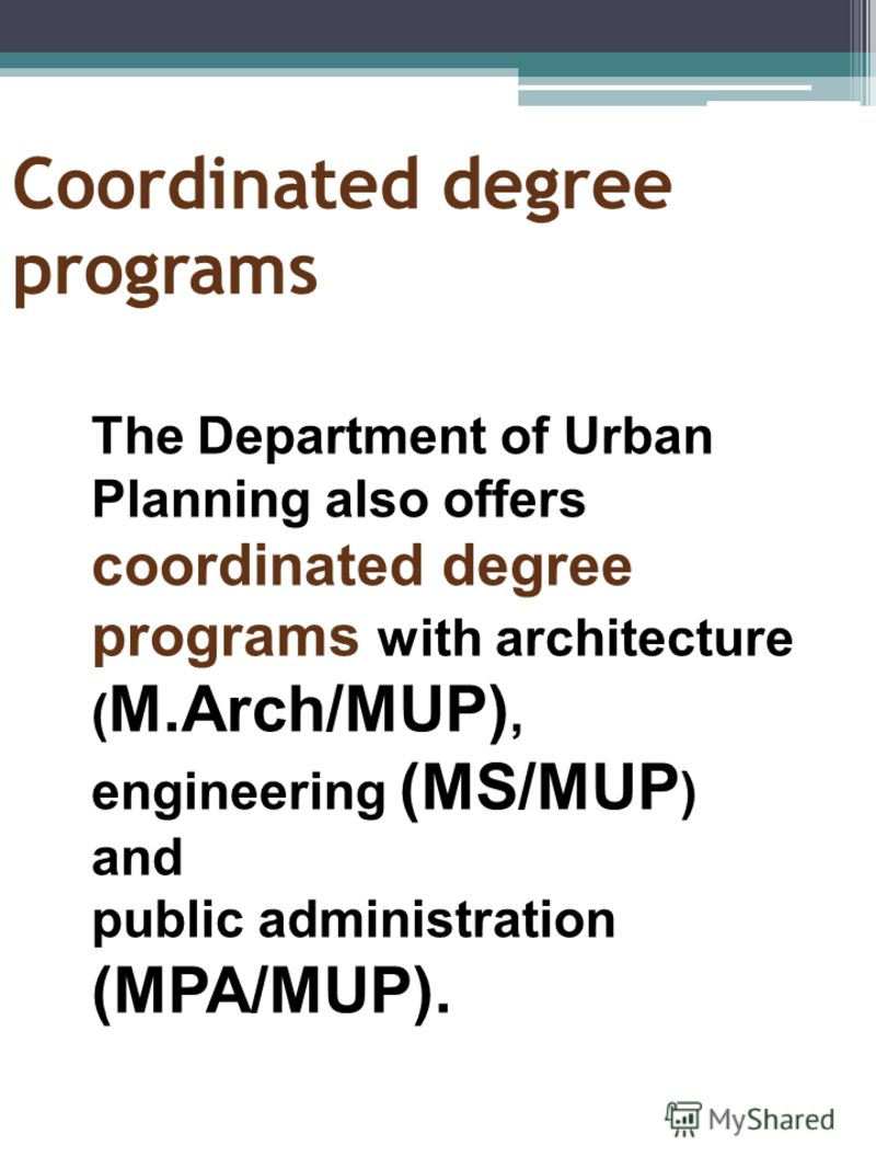 Coordinated degree programs The Department of Urban Planning also offers coordinated degree programs with architecture ( M.Arch/MUP), engineering (MS/MUP ) and public administration (MPA/MUP).
