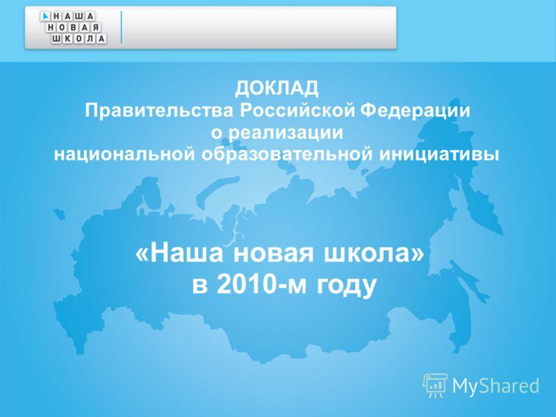 ДОКЛАД Правительства Российской Федерации о реализации национальной образовательной инициативы «Наша новая школа» в 2010-м году