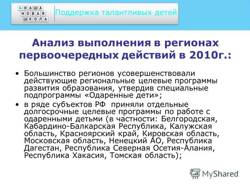 Анализ выполнения в регионах первоочередных действий в 2010г.: Большинство регионов усовершенствовали действующие региональные целевые программы развития образования, утвердив специальные подпрограммы «Одаренные дети»; в ряде субъектов РФ приняли отд