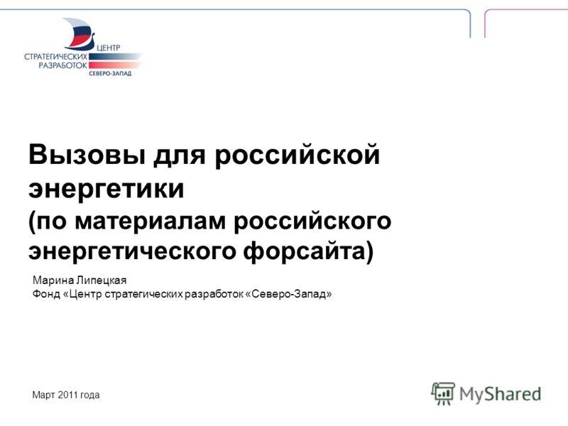 Вызовы для российской энергетики (по материалам российского энергетического форсайта) Марина Липецкая Фонд «Центр стратегических разработок «Северо-Запад» Март 2011 года