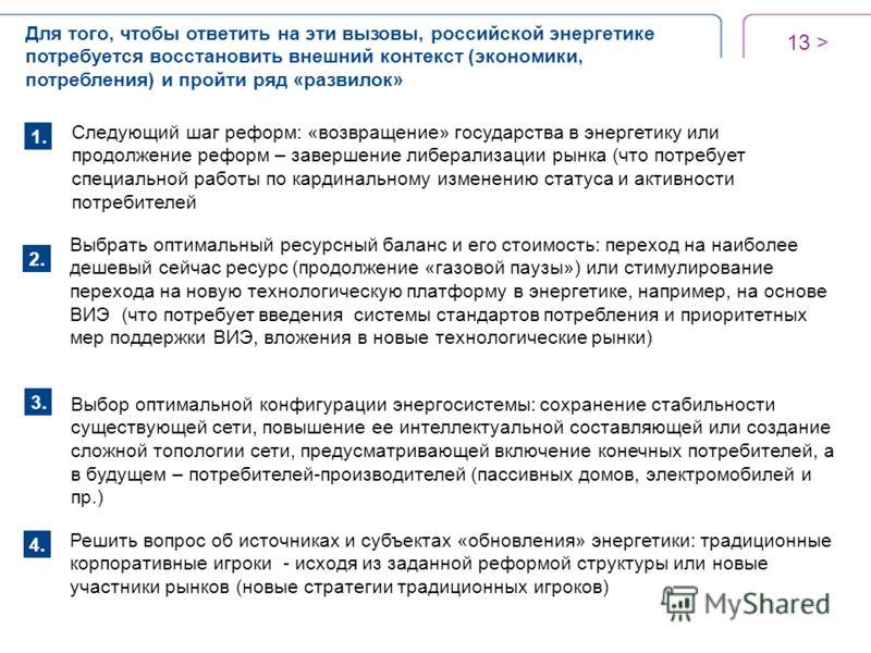 13 > Для того, чтобы ответить на эти вызовы, российской энергетике потребуется восстановить внешний контекст (экономики, потребления) и пройти ряд «развилок» Следующий шаг реформ: «возвращение» государства в энергетику или продолжение реформ – заверш