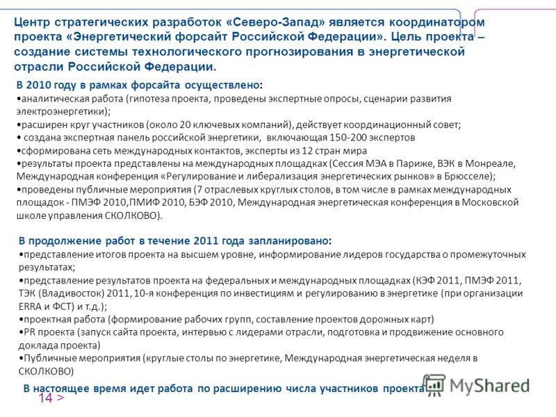 14 > Центр стратегических разработок «Северо-Запад» является координатором проекта «Энергетический форсайт Российской Федерации». Цель проекта – создание системы технологического прогнозирования в энергетической отрасли Российской Федерации. В настоя