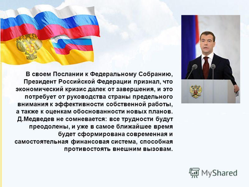 В своем Послании к Федеральному Собранию, Президент Российской Федерации признал, что экономический кризис далек от завершения, и это потребует от руководства страны предельного внимания к эффективности собственной работы, а также к оценкам обоснован