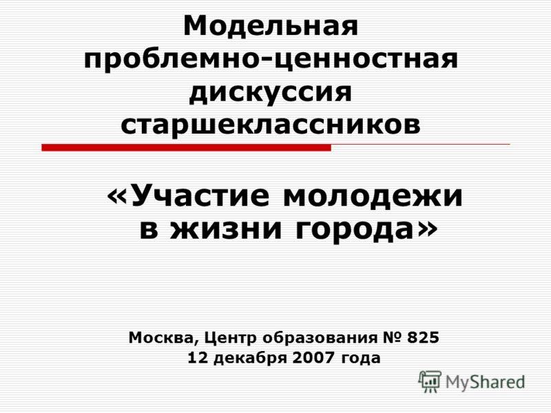 Модельная проблемно-ценностная дискуссия старшеклассников «Участие молодежи в жизни города» Москва, Центр образования 825 12 декабря 2007 года
