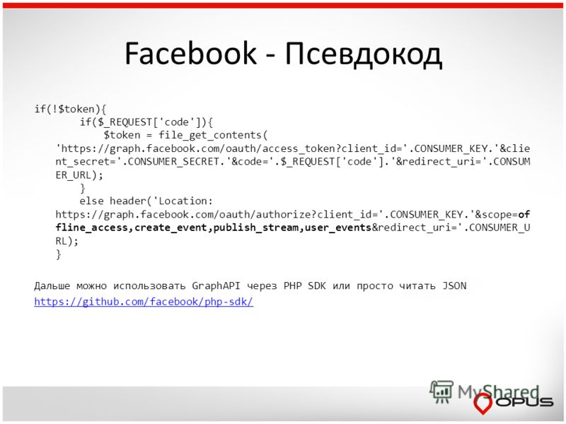Facebook - Псевдокод if(!$token){ if($_REQUEST['code']){ $token = file_get_contents( 'https://graph.facebook.com/oauth/access_token?client_id='.CONSUMER_KEY.'&clie nt_secret='.CONSUMER_SECRET.'&code='.$_REQUEST['code'].'&redirect_uri='.CONSUM ER_URL)