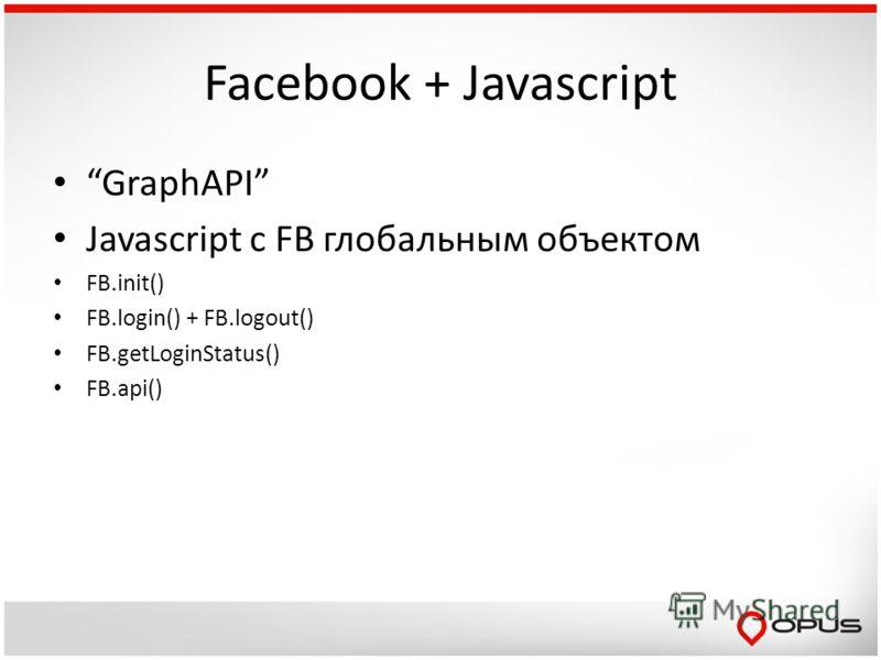 Facebook + Javascript GraphAPI Javascript c FB глобальным объектом FB.init() FB.login() + FB.logout() FB.getLoginStatus() FB.api()