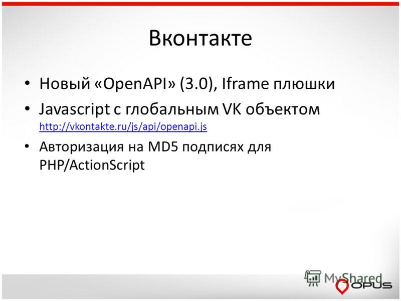 Вконтакте Новый «OpenAPI» (3.0), Iframe плюшки Javascript с глобальным VK объектом http://vkontakte.ru/js/api/openapi.js http://vkontakte.ru/js/api/openapi.js Авторизация на MD5 подписях для PHP/ActionScript